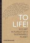 To Life! : Eco Art in Pursuit of a Sustainable Planet - eBook