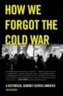 How We Forgot the Cold War : A Historical Journey across America - eBook