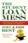 The Student Loan Mess : How Good Intentions Created a Trillion-Dollar Problem - eBook