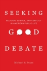 Seeking Good Debate : Religion, Science, and Conflict in American Public Life - eBook