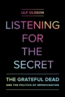 Listening for the Secret : The Grateful Dead and the Politics of Improvisation - eBook