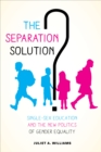 The Separation Solution? : Single-Sex Education and the New Politics of Gender Equality - eBook