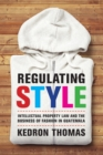 Regulating Style : Intellectual Property Law and the Business of Fashion in Guatemala - eBook