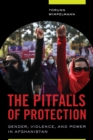 The Pitfalls of Protection : Gender, Violence, and Power in Afghanistan - eBook