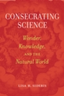Consecrating Science : Wonder, Knowledge, and the Natural World - eBook