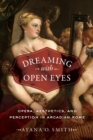 Dreaming with Open Eyes : Opera, Aesthetics, and Perception in Arcadian Rome - eBook