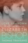 Love Unknown : The Life and Worlds of Elizabeth Bishop - Book