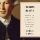 Founding Martyr : The Life and Death of Dr. Joseph Warren, the American Revolution's Lost Hero - eAudiobook