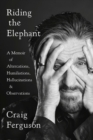 Riding The Elephant : A Memoir of Altercations, Humiliations, Hallucinations, and Observations - Book