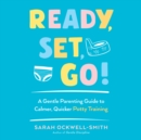 Ready, Set, Go! : A Gentle Parenting Guide to Calmer, Quicker Potty Training - eAudiobook