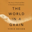 The World in a Grain : The Story of Sand and How It Transformed Civilization - eAudiobook