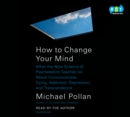 How to Change Your Mind : What the New Science of Psychedelics Teaches Us About Consciousness, Dying, Addiction, Depression, and Transcendence - eAudiobook