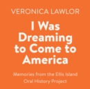 I Was Dreaming to Come to America : Memories from the Ellis Island Oral History Project - eAudiobook