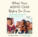 What Your ADHD Child Wishes You Knew : Working Together to Empower Kids for Success in School and Life - eAudiobook