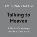 Talking to Heaven : A Medium's Message of Life After Death - eAudiobook