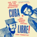 Cuba Libre! : Che, Fidel, and the Improbable Revolution That Changed World History - eAudiobook
