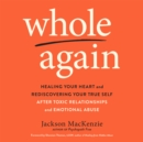 Whole Again : Healing Your Heart and Rediscovering Your True Self After Toxic Relationships and Emotional Abuse - eAudiobook