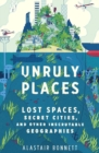 Unruly Places : Lost Spaces, Secret Cities, and Other Inscrutable Geographies - eBook