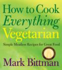 How to Cook Everything Vegetarian : Simple Meatless Recipes for Great Food - eBook