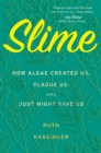Slime : How Algae Created Us, Plague Us, and Just Might Save Us - eBook