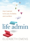 Life Admin : How I Learned to Do Less, Do Better, and Live More - eBook