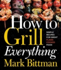 How to Grill Everything: Simple Recipes for Great Flame-Cooked Food - Book