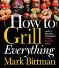 How to Grill Everything : Simple Recipes for Great Flame-Cooked Food - eBook