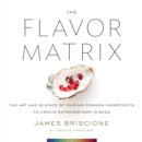 The Flavor Matrix : The Art and Science of Pairing Common Ingredients to Create Extraordinary Dishes - eBook