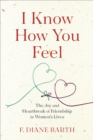 I Know How You Feel : The Joy and Heartbreak of Friendship in Women's Lives - eBook