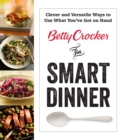 Betty Crocker The Smart Dinner : Clever and Versatile Ways to Use What You've Got on Hand - eBook