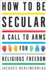 How to Be Secular : A Call to Arms for Religious Freedom - eBook