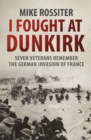 I Fought at Dunkirk : Seven Veterans Remember Their Fight for Salvation - Book