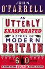 An Utterly Exasperated History of Modern Britain : or Sixty Years of Making the Same Stupid Mistakes as Always - Book