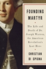 Founding Martyr : The Life and Death of Dr. Joseph Warren, the American Revolution's Lost Hero - Book