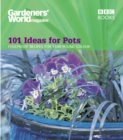 Gardeners' World - 101 Ideas for Pots : Foolproof recipes for year-round colour - Book
