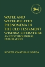 Water and Water-Related Phenomena in the Old Testament Wisdom Literature : An Eco-Theological Exploration - eBook