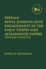 Persian Royal-Judaean Elite Engagements in the Early Teispid and Achaemenid Empire : The King's Acolytes - Book