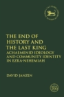The End of History and the Last King : Achaemenid Ideology and Community Identity in Ezra-Nehemiah - Book