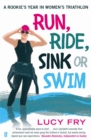 Run, Ride, Sink or Swim : A year in the exhilarating and addictive world of women's triathlon - eBook