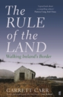 The Rule of the Land : Walking Ireland's Border - Book