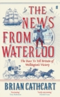 The News from Waterloo : The Race to Tell Britain of Wellington's Victory - Book