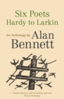 Six Poets: Hardy to Larkin : An Anthology by Alan Bennett - Book