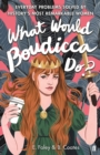 What Would Boudicca Do? : Everyday Problems Solved by History's Most Remarkable Women - Book