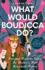 What Would Boudicca Do? : Everyday Problems Solved by History's Most Remarkable Women - eBook