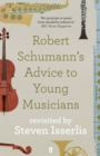 Robert Schumann's Advice to Young Musicians : Revisited by Steven Isserlis - Book