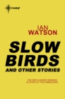 Slow Birds: And Other Stories : And Other Stories - eBook