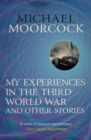 My Experiences in the Third World War and Other Stories : The Best Short Fiction Of Michael Moorcock Volume 1 - eBook