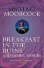 Breakfast in the Ruins and Other Stories : The Best Short Fiction Of Michael Moorcock Volume 3 - eBook