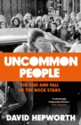 Uncommon People : The Rise and Fall of the Rock Stars 1955-1994 - Book