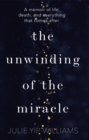 The Unwinding of the Miracle : A memoir of life, death and everything that comes after - Book